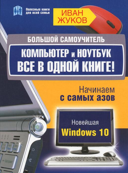 Иван Жуков Большой самоучитель. Компьютер и ноутбук. Все в одной книге
