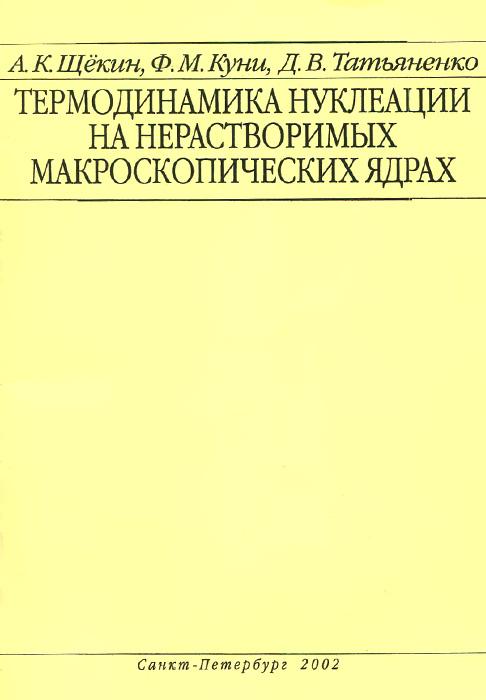 Термодинамика нуклеации на нерастворимых макроскопических ядрах. Учебное пособие. А. К. Щекин, Ф. М. Куни, Д. В. Таттьяненко