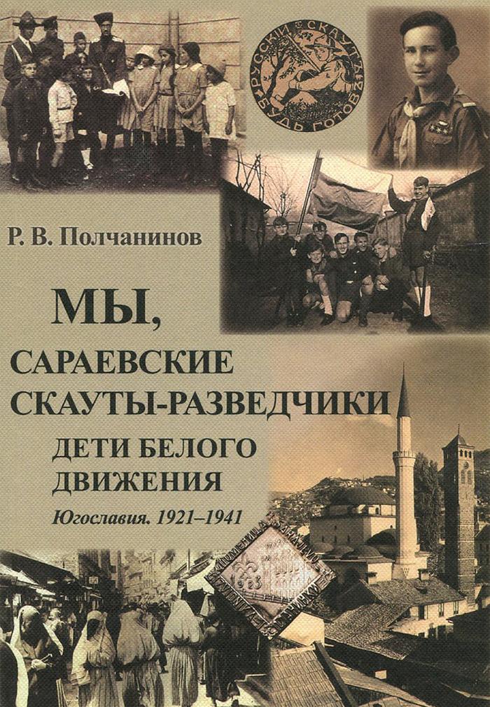 Р. В. Полчанинов Мы, сараевские скауты-разведчики. Югославия. 1921 - 1941 гг. разведчики