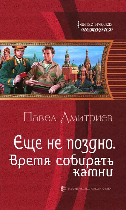 Павел Дмитриев Еще не поздно. Время собирать камни