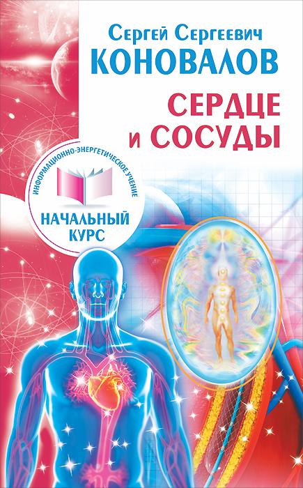 Сердце и сосуды. Информационно-энергетическое Учение. Начальный курс. С. С. Коновалов