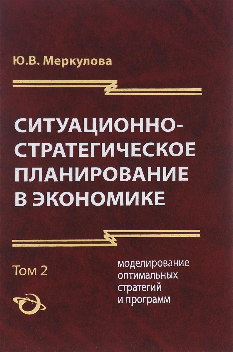Zakazat.ru: Ситуационно-стратегическое планирование в экономике. В 2 томах. Том 2. Моделирование оптимальных стратегий и программ. Ю. В. Меркулова