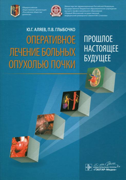 Оперативное лечение больных опухолью почки (прошлое, настоящее, будущее). Ю. Г. Аляев, П. В. Глыбочко
