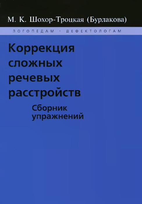 Коррекция сложных речевых расстройств. Сборник упражнений. М. К. Шохор-Троцкая (Бурлакова)