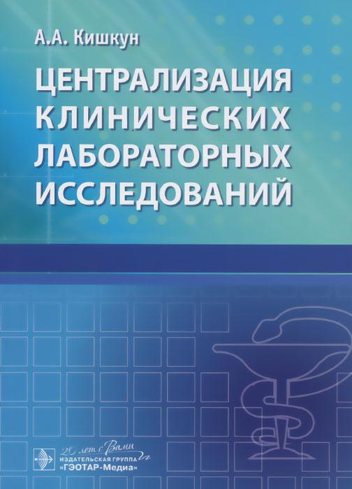 А. А. Кишкун Централизация клинических лабораторных исследований а а кишкун справочник заведующего клинико диагностической лабораторией