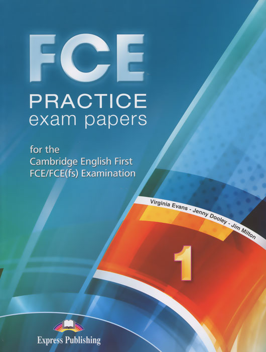 Virginia Evans, James Milton, Jenny Dooley FCE Practice Exam Papers 1: For the Cambridge English First FCE / FCE (fs) Examination evans v fce use of english 1 students book учебник