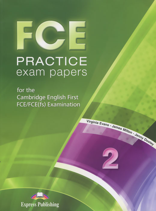 Virginia Evans, James Milton, Jenny Dooley FCE Practice Exam Papers 2: For the Cambridge English First FCE / FCE (fs) Examination evans v obee b fce for schools practice tests 2 student s book