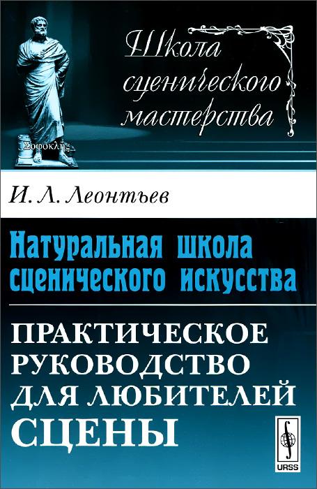 И. Л. Леонтьев Натуральная школа сценического искусства. Практическое руководство для любителей сцены