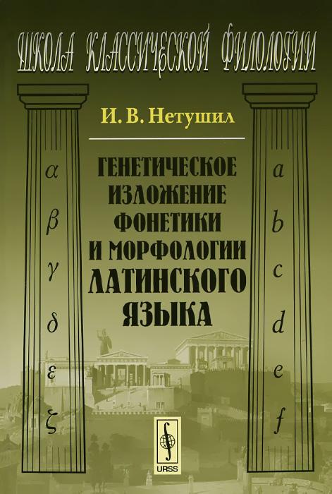 И. В. Нетушил Генетическое изложение фонетики и морфологии латинского языка