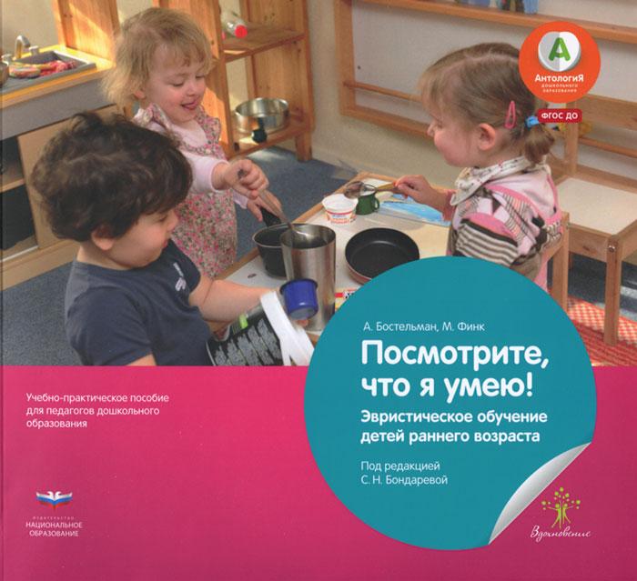 А. Бостельман, М. Финк Посмотрите, что я умею! Эвристическое обучение детей раннего возраста. Учебное пособие