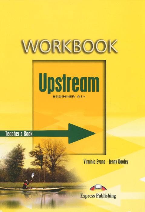 Virginia Evans, Jenny Dooley Upstream: Beginner A1+: Workbook: Teacher's Book upstream beginner a1 my language portfolio
