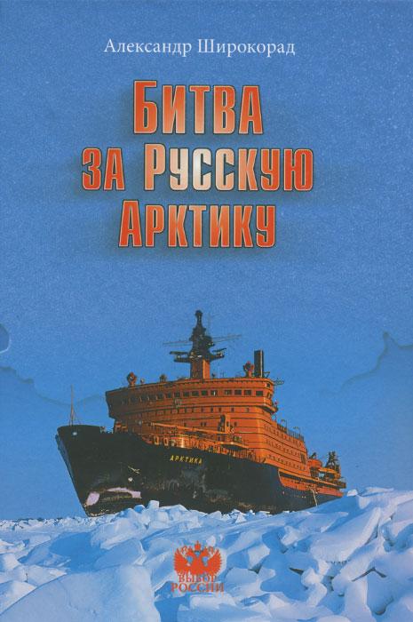 Александр Широкорад Битва за Русскую Арктику