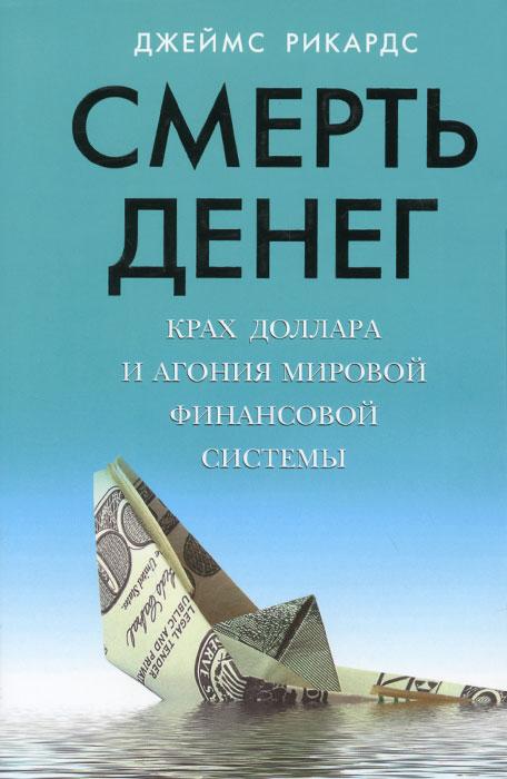 Джейм Рикардс Смерть денег. Крах доллара и агония мировой финансовой системы ISBN: 978-5-699-83549-2
