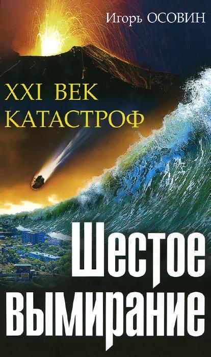 Zakazat.ru Шестое вымирание. XXI век катастроф. Игорь Осовин