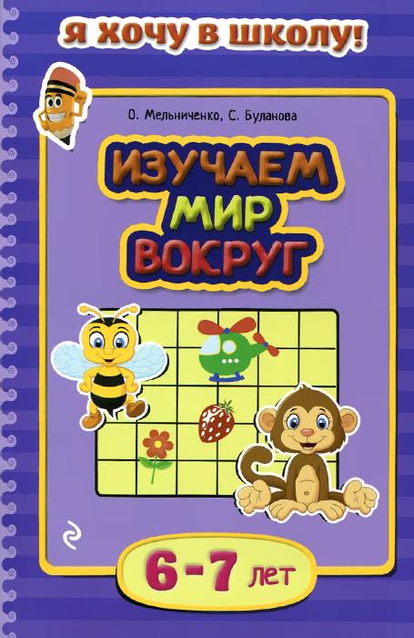 О. Мельниченко, С. Буланова Изучаем мир вокруг. Для детей 6-7 лет книги эксмо изучаю мир вокруг для детей 6 7 лет