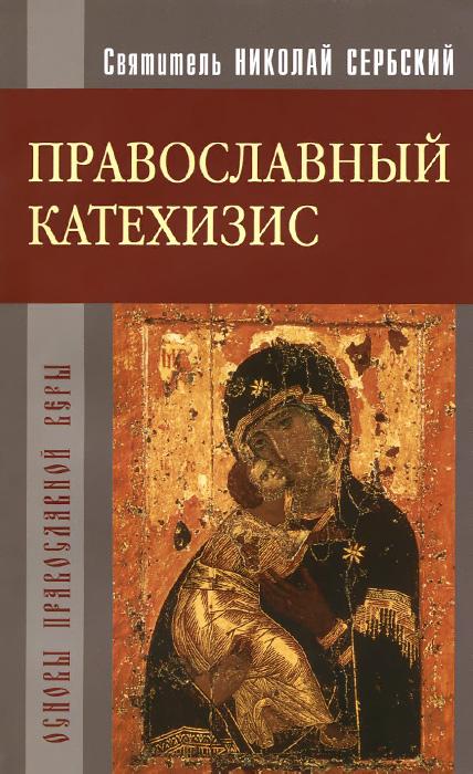 Святитель Николай Сербский Православный катехизис толкование на символ веры святителя николая сербского вера образованных людей