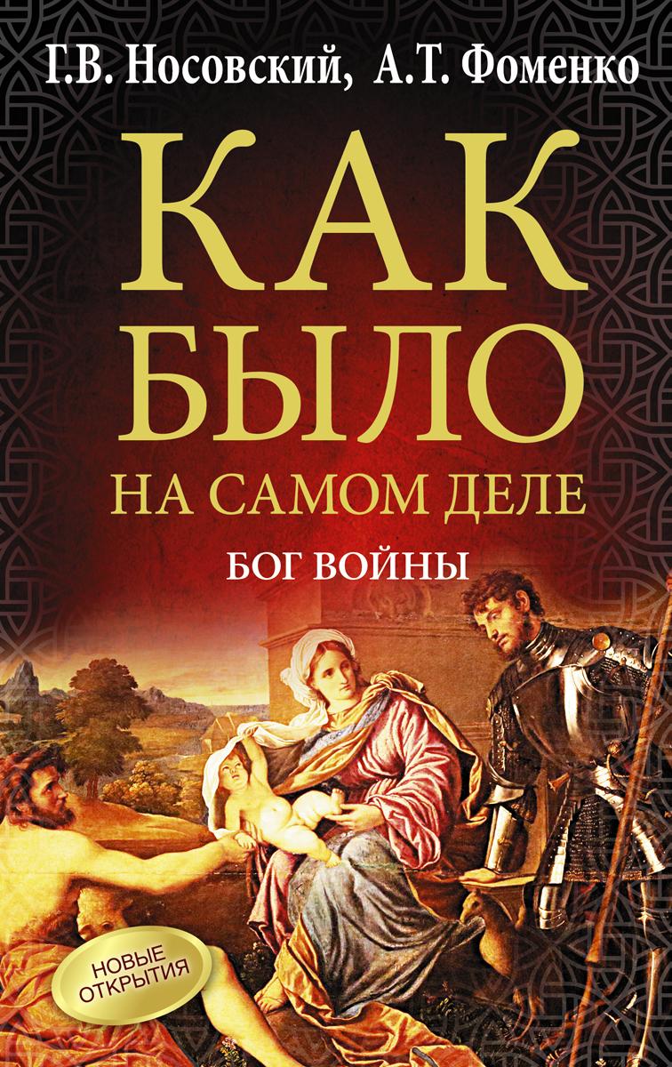 Г. В. Носовский, А. Т. Фоменко Как было на самом деле. Бог войны г в носовский а т фоменко как было на самом деле реконструкция подлинной истории