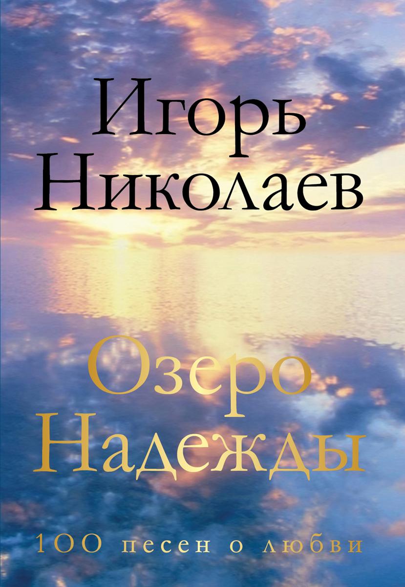 Игорь Николаев Озеро Надежды. 100 песен о любви игорь губерман о выпивке о боге о любви