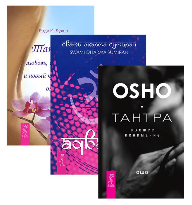 Тантра - высшее понимание. Адвайта. Тантра - любовь, духовность и новый чувственный опыт (комплект из 3 книг). Ошо, Swami Dharma Sumiran, Рада К. Лульо