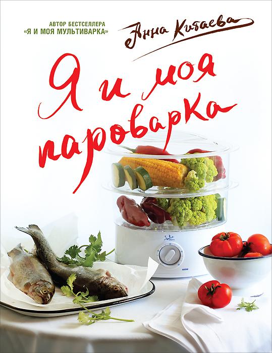 Анна Китаева Я и моя пароварка анна китаева я люблю мультиварку серия кулинарные книги анны китаевой