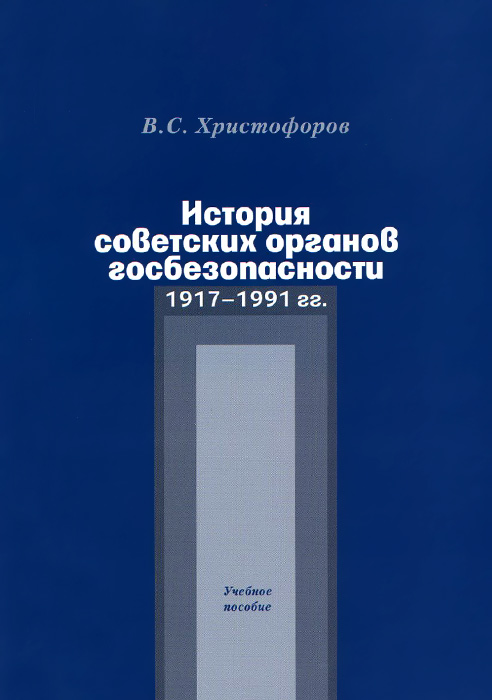 История советских органов госбезопасности. 1917-1991 гг. Учебное пособие