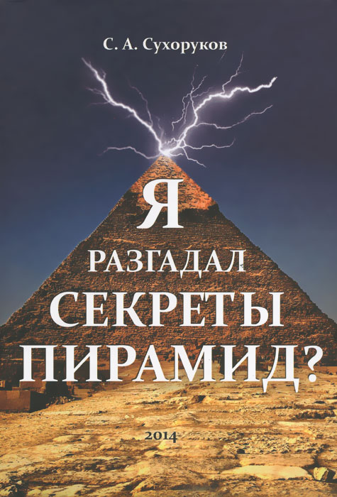 Я разгадал секреты пирамид?. С. А. Сухоруков