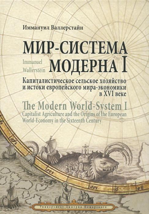 Мир-система Модерна. Том 1. Капиталистическое сельское хозяйство и истоки европейского мира-экономики в XVI веке. Иммануил Валлерстайн