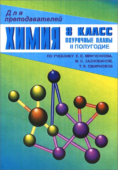 Химия. 8 класс. Поурочные планы. 2 полугодие. По учебнику Е. Е. Минченкова, М. С. Зазнобиной, Т. В. Смирновой
