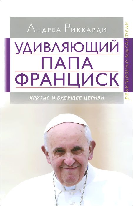 Андреа Риккарди. Удивляющий папа Франциск. Кризис и будущее Церкви