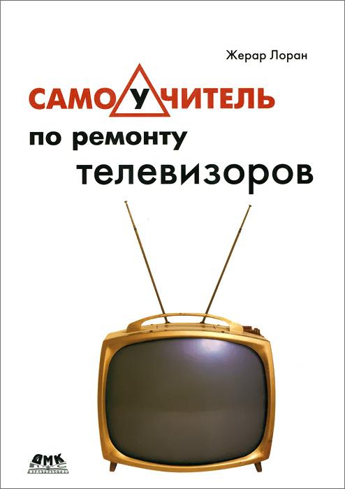 Жерар Лоран Самоучитель по ремонту телевизоров