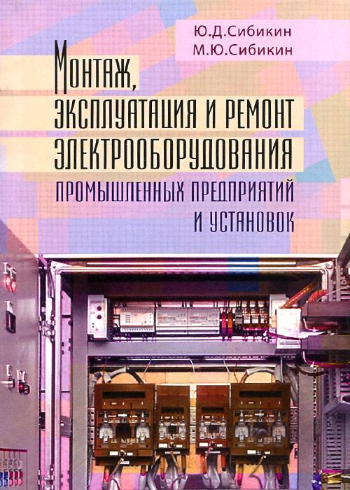 Ю. Д. Сибикин, М. Ю. Сибикин Монтаж, эксплуатация и ремонт электрооборудования промышленных предприятий и установок