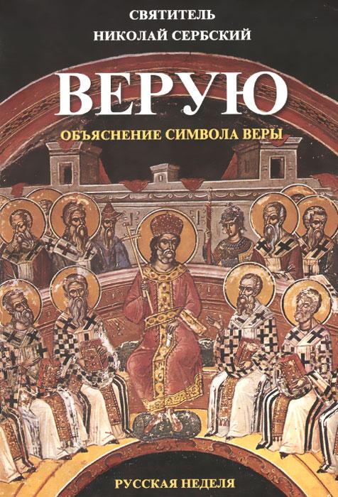 Святитель Николай Сербский Верую. Объяснение Символа веры толкование на символ веры святителя николая сербского вера образованных людей