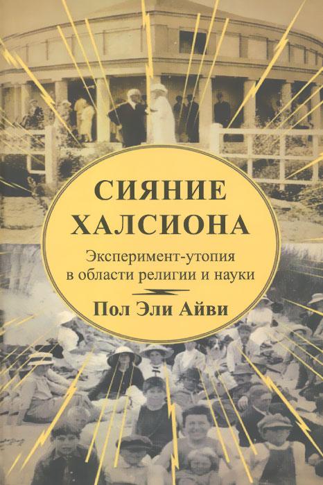 Сияние Халсиона. Эксперимент-утопия в области религии и науки. Пол Эли Айви