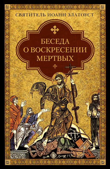 Святитель Иоанн Златоуст Беседа о воскресении мертвых
