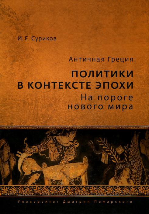 Zakazat.ru: Античная Греция. Политики в контексте эпохи. На пороге нового мира. И. Е. Суриков