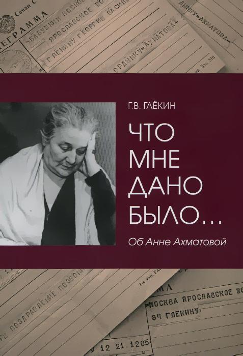 Г. В. Глёкин Что мне дано было… Об Анне Ахматовой