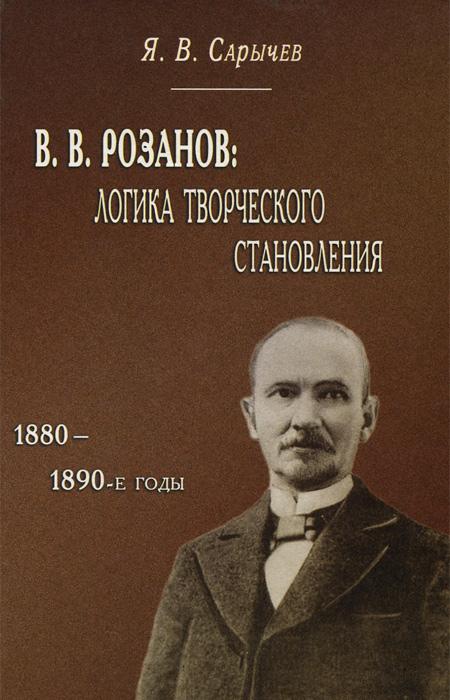 Я. В. Сарычев В. В. Розанов. Логика творческого становления (1880-1890-е годы) я а пляйс политология в контексте переходной эпохи в россии