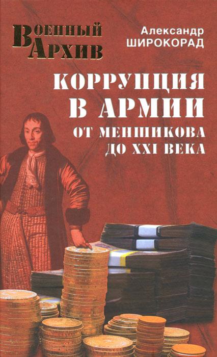 Александр Широкорад Коррупция в армии. От Меншикова до ХХI века