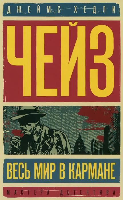 Джеймс Хедли Чейз Весь мир в кармане. Репортер Кейд ISBN: 978-5-4444-3890-9 чейз дж репортер кейд роман