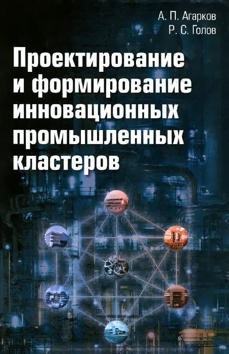 А. П. Агарков, Р. С. Голов Проектирование и формирование инновационных промышленных кластеров связь на промышленных предприятиях