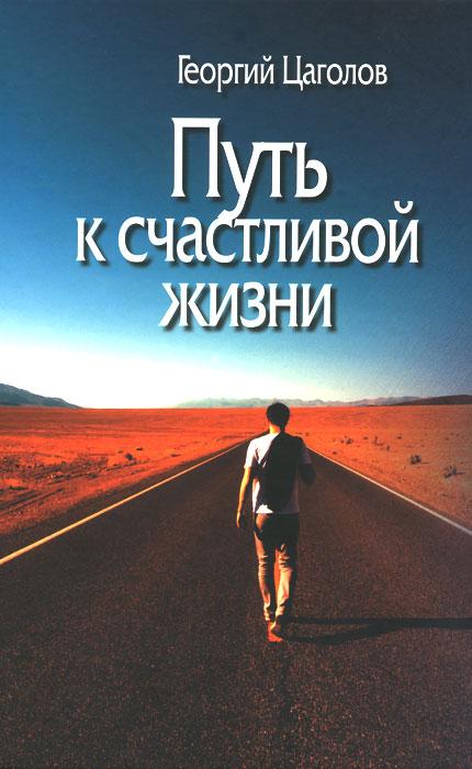 Георгий Цаголов Путь к счастливой жизни