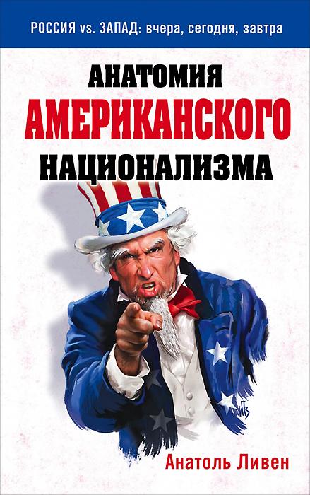 Анатоль Ливен Анатомия американского национализма