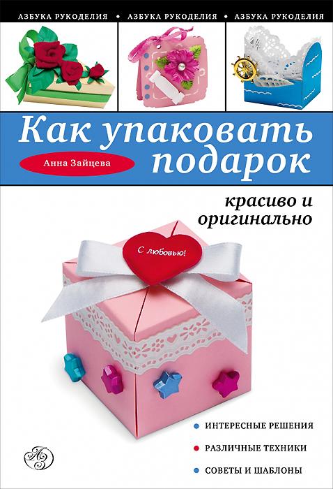 Анна Зайцева Как упаковать подарок красиво и оригинально анна зайцева как упаковать подарок красиво и оригинально