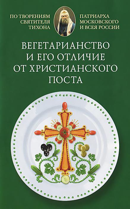 Вегетарианство и его отличие от христианского поста. По творениям святителя Тихона, Патриарха Московского и всея Руси