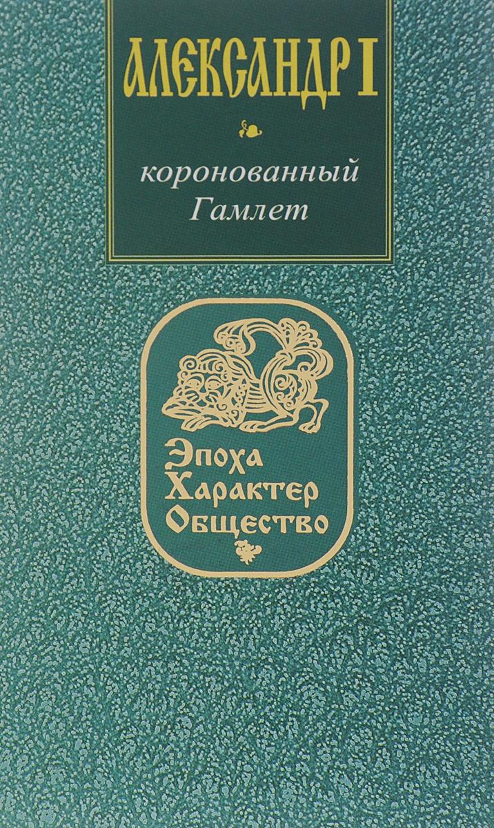 Александр I. Коронованный Гамлет