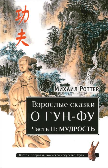 Взрослые сказки о Гун-Фу. Часть 3. Мудрость. Михаил Роттер