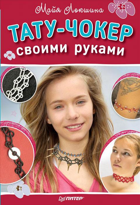 Майя Локшина Тату-чокер своими руками ISBN: 978-5-496-02065-7 чокеры neki чокер