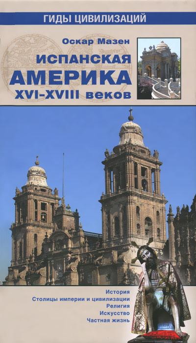 Оскар Мазен Испанская Америка XVI-XVIII веков ISBN: 978-5-4444-3736-0