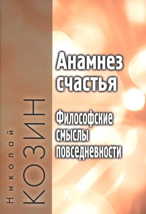 Николай Козин Анамнез счастья. Философские смыслы повседневности