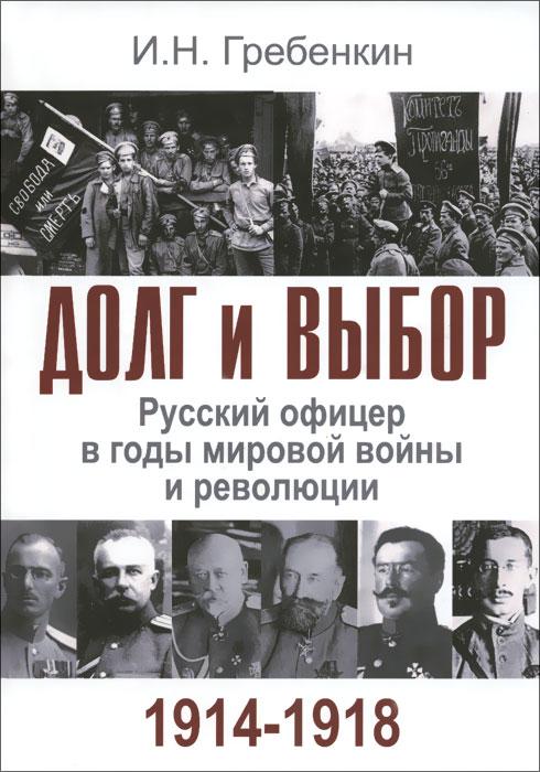 Долг и выбор. Русский офицер в годы мировой войны и революции развивается внимательно рассматривая